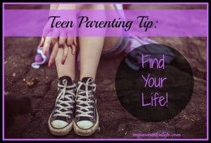 Teen Parenting Tip: Find Your Life