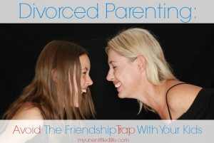 Divorced Parenting: Avoid the Friendship Trap with Your Kids